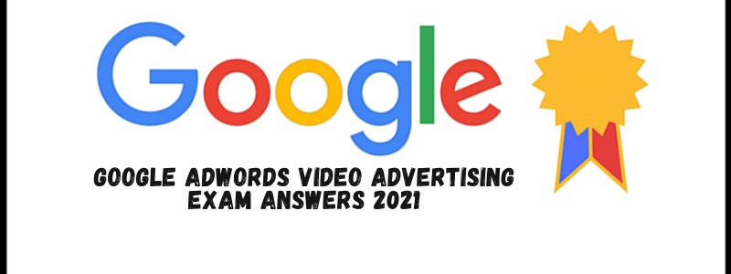 Google AdWords Video Advertising Exam Answers – 2021